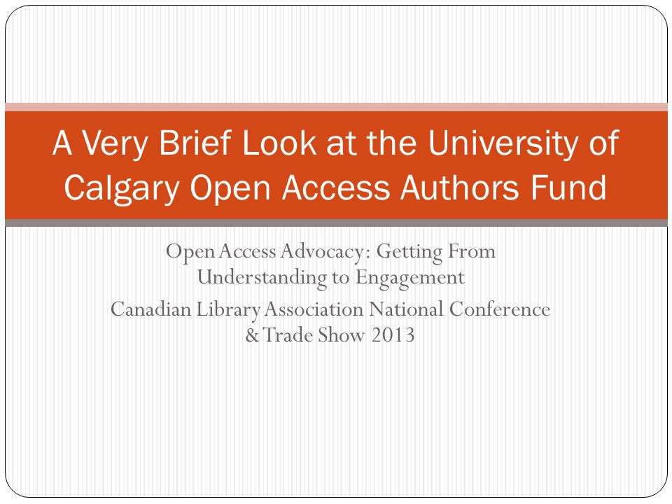 Open Access Advocacy: Getting From Understanding to Engagement Canadian Library Association National Conference & Trade Show 2013 A Very Brief Look at the University of Calgary Open Access Authors Fund