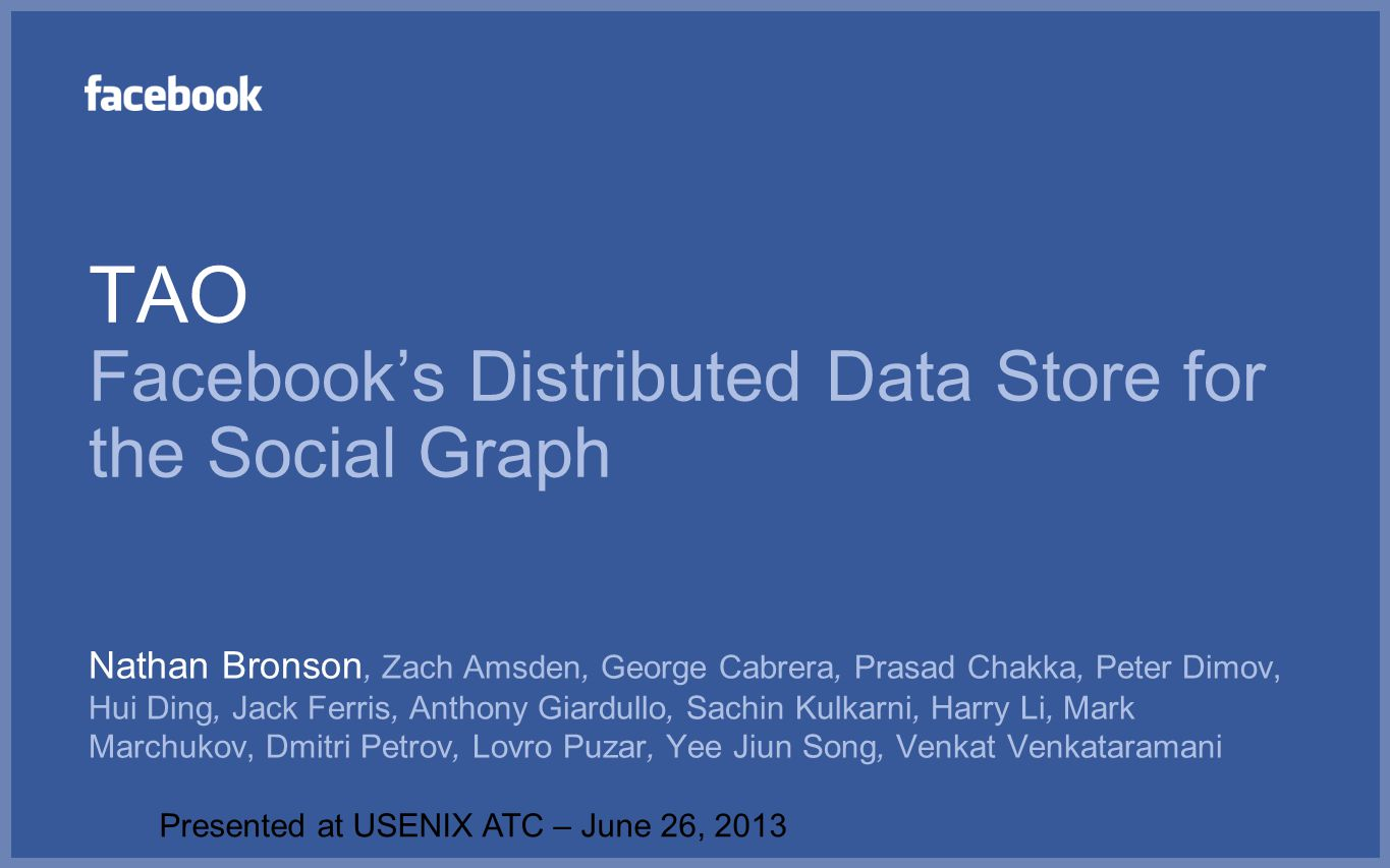 TAO Facebook's Distributed Data Store for the Social Graph Nathan Bronson, Zach Amsden, George Cabrera, Prasad Chakka, Peter Dimov, Hui Ding, Jack Fer