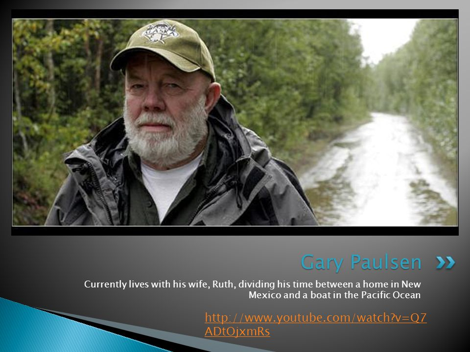 Gary Paulsen Currently lives with his wife, Ruth, dividing his time between a home in New Mexico and a boat in the Pacific Ocean http://www.youtube.com/watch v=Q7 ADtOjxmRs