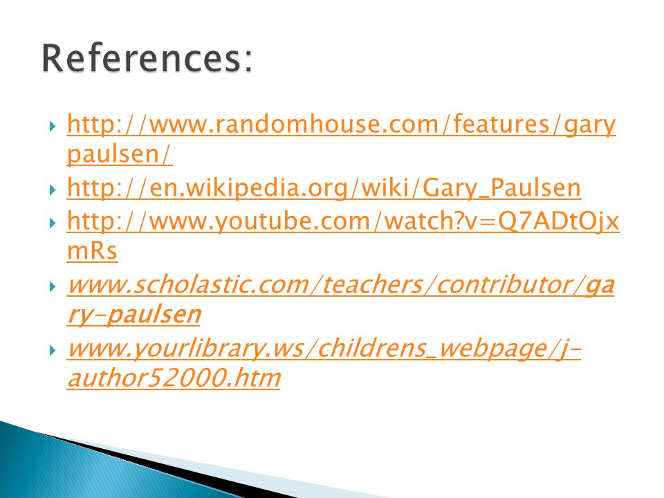  http://www.randomhouse.com/features/gary paulsen/ http://www.randomhouse.com/features/gary paulsen/  http://en.wikipedia.org/wiki/Gary_Paulsen http://en.wikipedia.org/wiki/Gary_Paulsen  http://www.youtube.com/watch v=Q7ADtOjx mRs http://www.youtube.com/watch v=Q7ADtOjx mRs  www.scholastic.com/teachers/contributor/ga ry-paulsen www.scholastic.com/teachers/contributor/ga ry-paulsen  www.yourlibrary.ws/childrens_webpage/j- author52000.htm www.yourlibrary.ws/childrens_webpage/j- author52000.htm