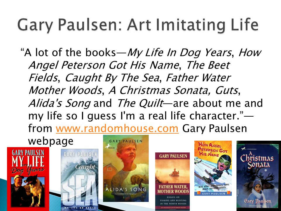 A lot of the books—My Life In Dog Years, How Angel Peterson Got His Name, The Beet Fields, Caught By The Sea, Father Water Mother Woods, A Christmas Sonata, Guts, Alida s Song and The Quilt—are about me and my life so I guess I m a real life character. — from www.randomhouse.com Gary Paulsen webpagewww.randomhouse.com