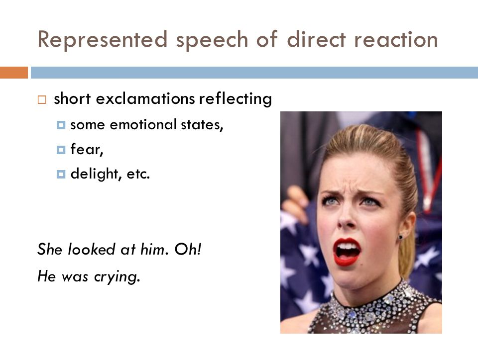 Represented speech of direct reaction  short exclamations reflecting  some emotional states,  fear,  delight, etc. She looked at him. Oh! He was c