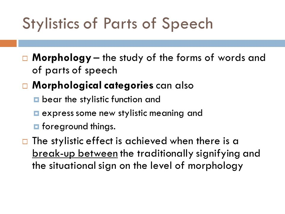 Stylistics of Parts of Speech  Morphology – the study of the forms of words and of parts of speech  Morphological categories can also  bear the sty