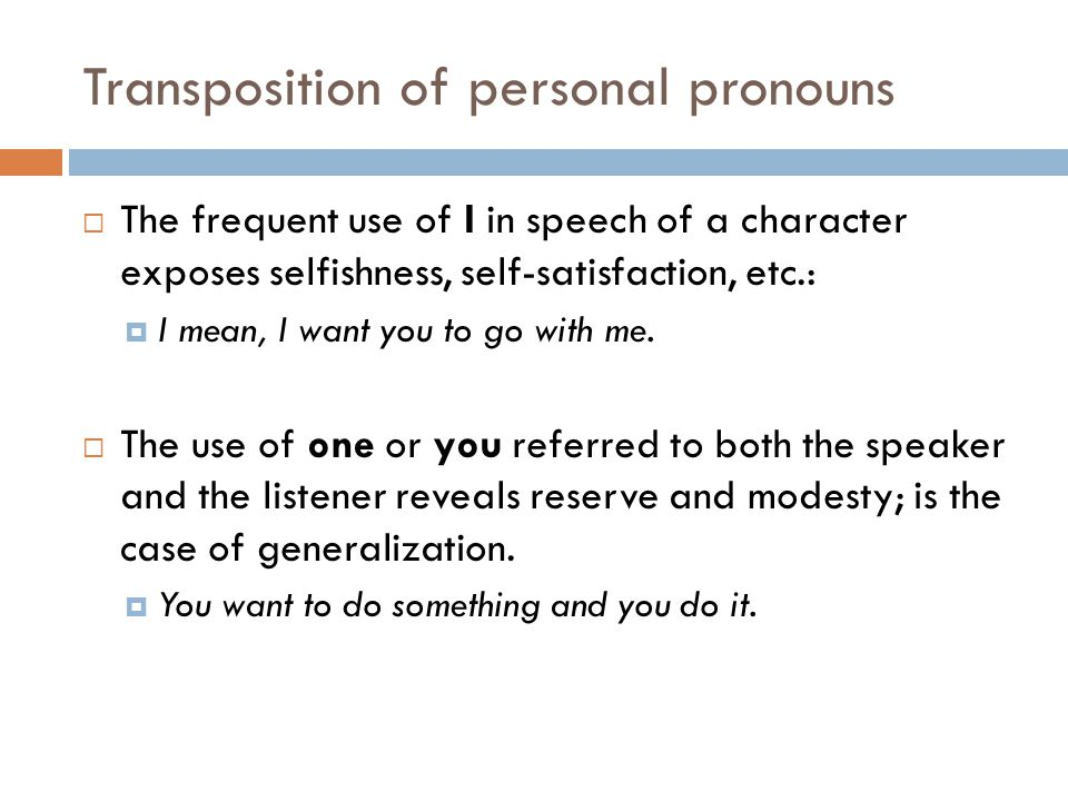 Transposition of personal pronouns  The frequent use of I in speech of a character exposes selfishness, self-satisfaction, etc.:  I mean, I want you