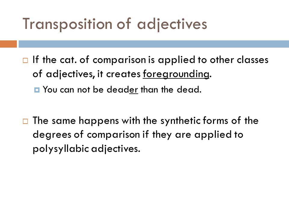 Transposition of adjectives  If the cat. of comparison is applied to other classes of adjectives, it creates foregrounding.  You can not be deader t
