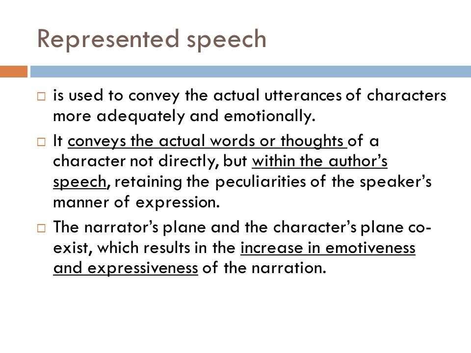 Represented speech  is used to convey the actual utterances of characters more adequately and emotionally.  It conveys the actual words or thoughts