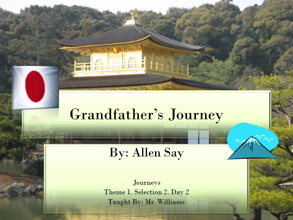 Grandfather's Journey By: Allen Say Journeys Theme 1, Selection 2, Day 2 Taught By: Mr. Williams By: Allen Say Journeys Theme 1, Selection 2, Day 2 Ta