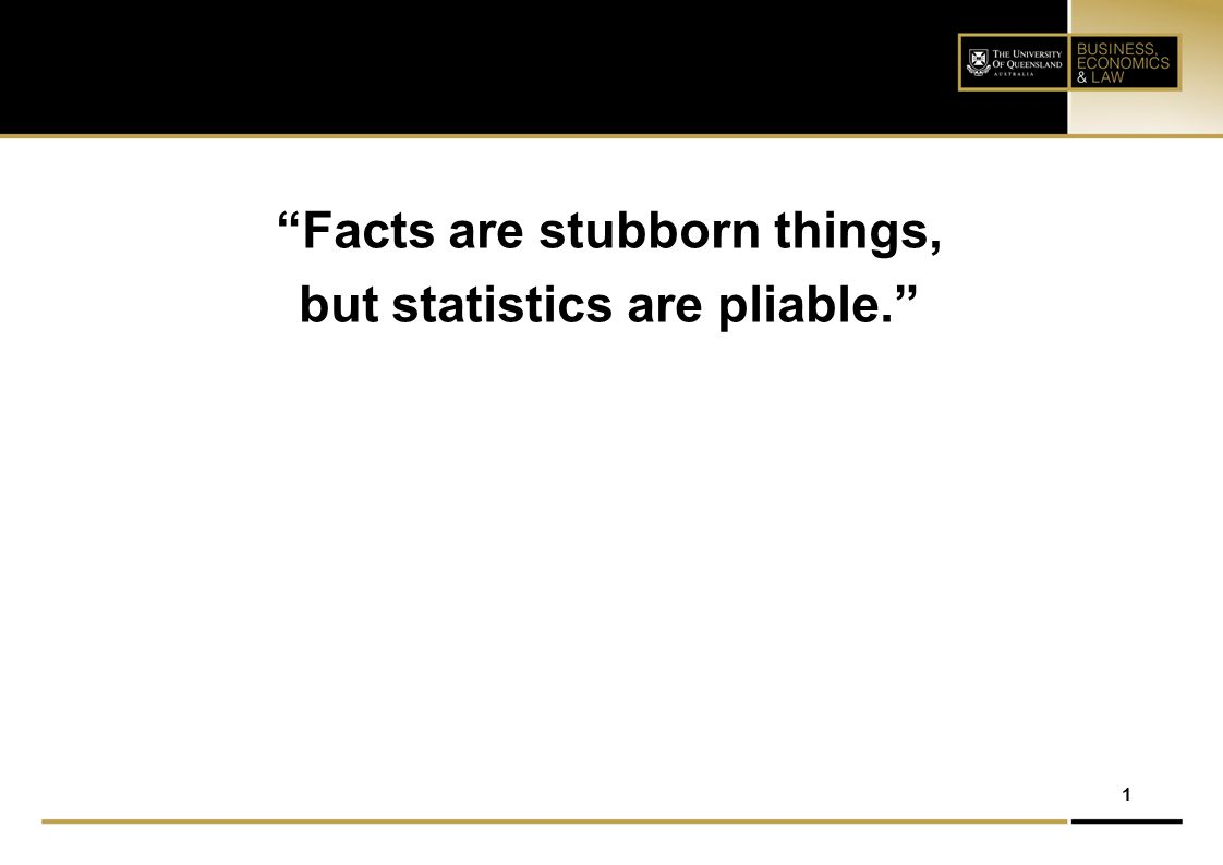 "1 ""Facts are stubborn things, but statistics are pliable."""