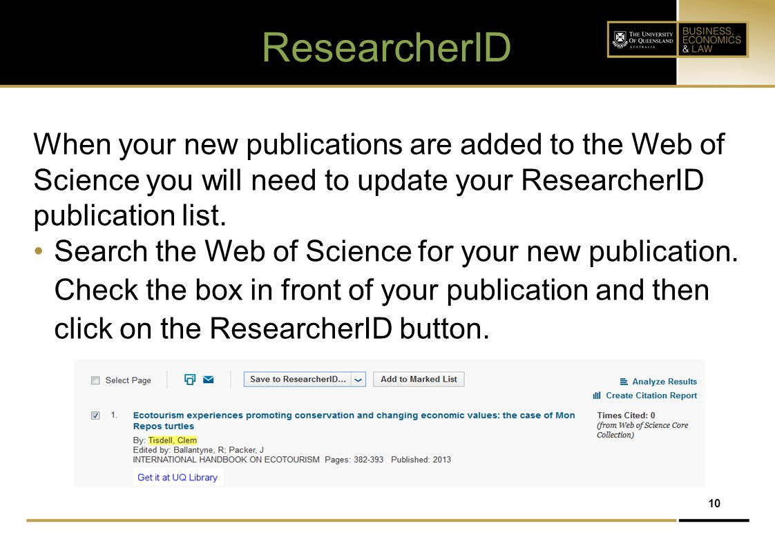 10 ResearcherID When your new publications are added to the Web of Science you will need to update your ResearcherID publication list. Search the Web