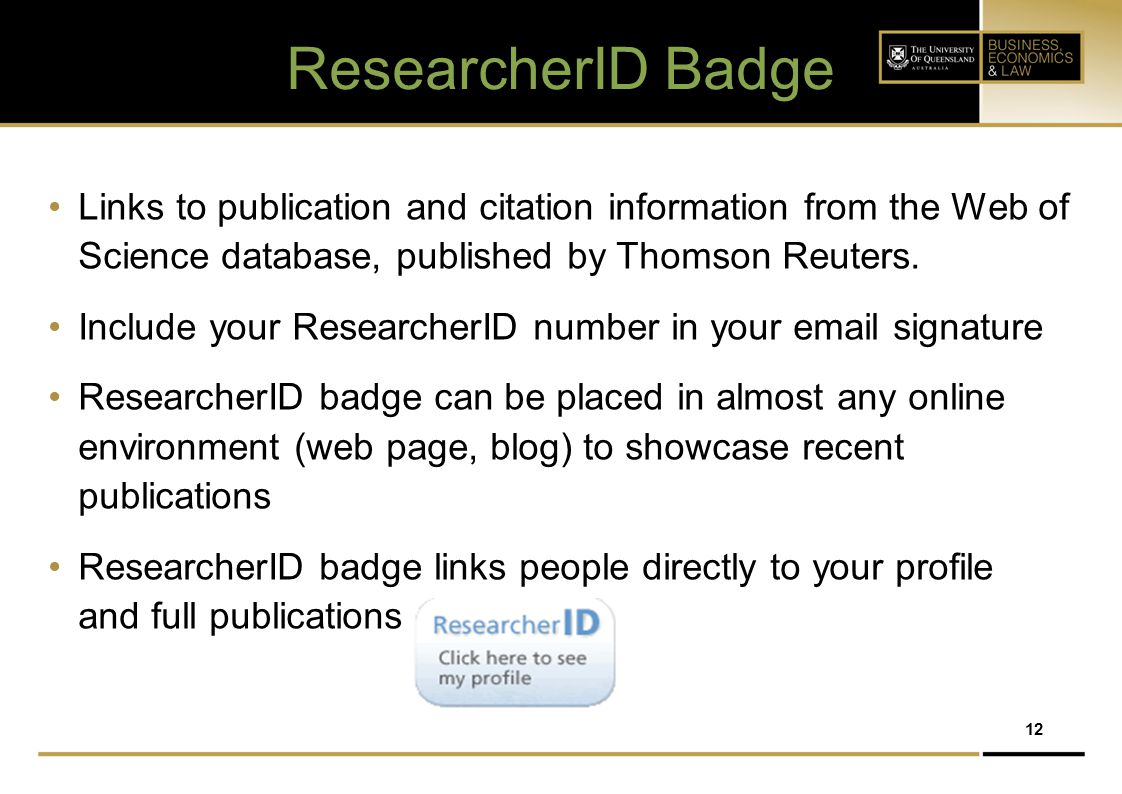 12 ResearcherID Badge Links to publication and citation information from the Web of Science database, published by Thomson Reuters. Include your Resea