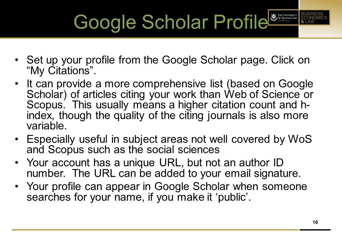 "16 Google Scholar Profile Set up your profile from the Google Scholar page. Click on ""My Citations"". It can provide a more comprehensive list (based o"