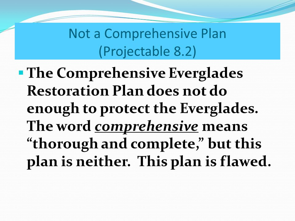 Not a Comprehensive Plan (Projectable 8.2)  The Comprehensive Everglades Restoration Plan does not do enough to protect the Everglades. The word comp