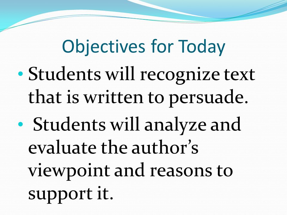 Objectives for Today Students will recognize text that is written to persuade. Students will analyze and evaluate the author's viewpoint and reasons t
