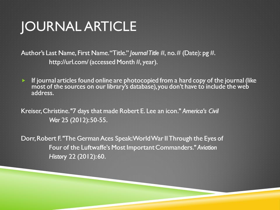 "JOURNAL ARTICLE Author's Last Name, First Name. ""Title."" Journal Title #, no. # (Date): pg #. http://url.com/ (accessed Month #, year).  If journal a"