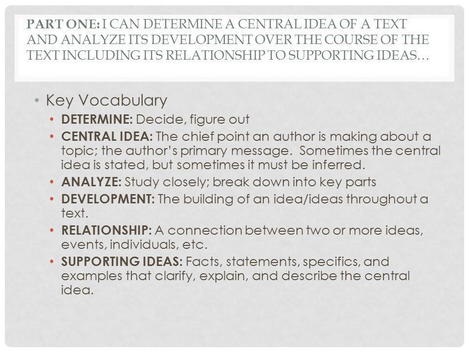 PART ONE: I CAN DETERMINE A CENTRAL IDEA OF A TEXT AND ANALYZE ITS DEVELOPMENT OVER THE COURSE OF THE TEXT INCLUDING ITS RELATIONSHIP TO SUPPORTING IDEAS… To determine a central idea of a text means to figure out the author's main point or message about a topic.