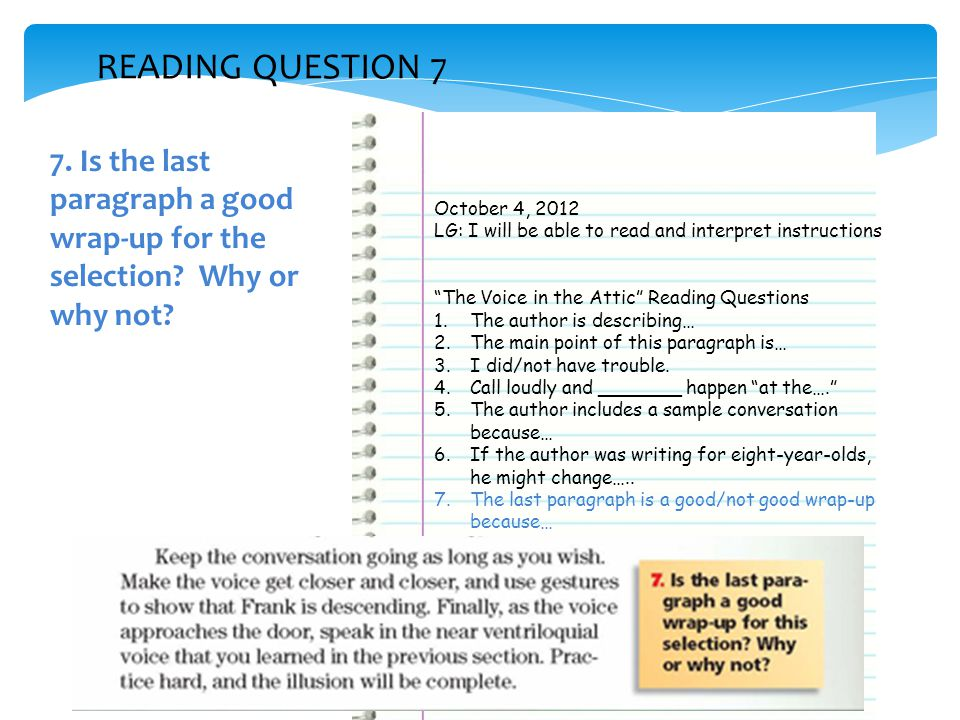 READING QUESTION 7 October 4, 2012 LG: I will be able to read and interpret instructions The Voice in the Attic Reading Questions 1.The author is describing… 2.The main point of this paragraph is… 3.I did/not have trouble.