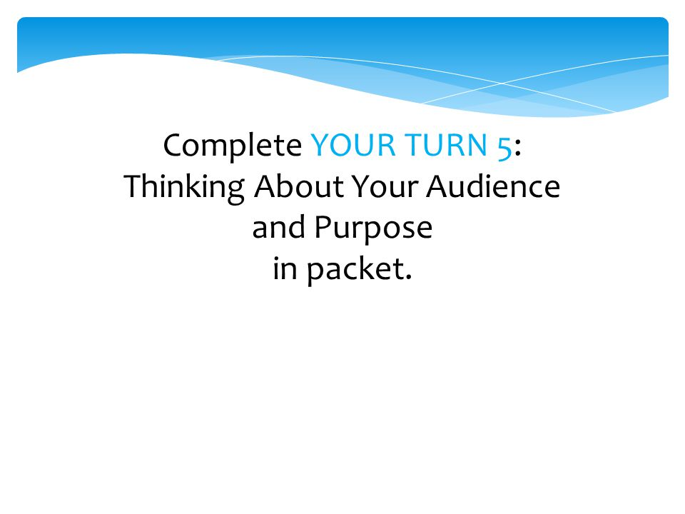 Complete YOUR TURN 5: Thinking About Your Audience and Purpose in packet.