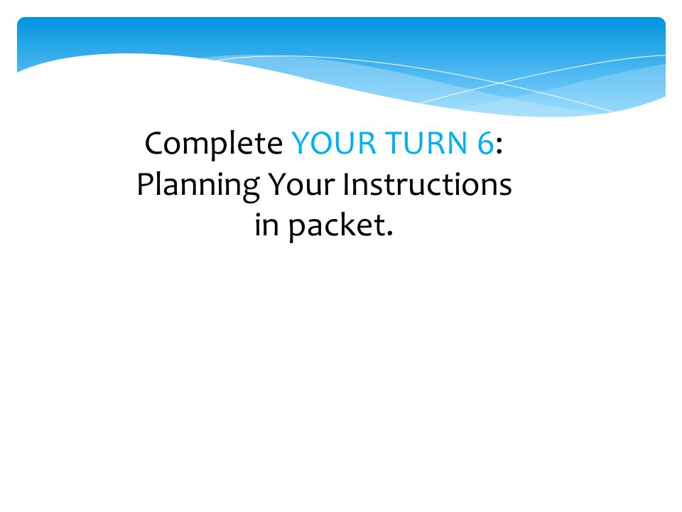 Complete YOUR TURN 6: Planning Your Instructions in packet.