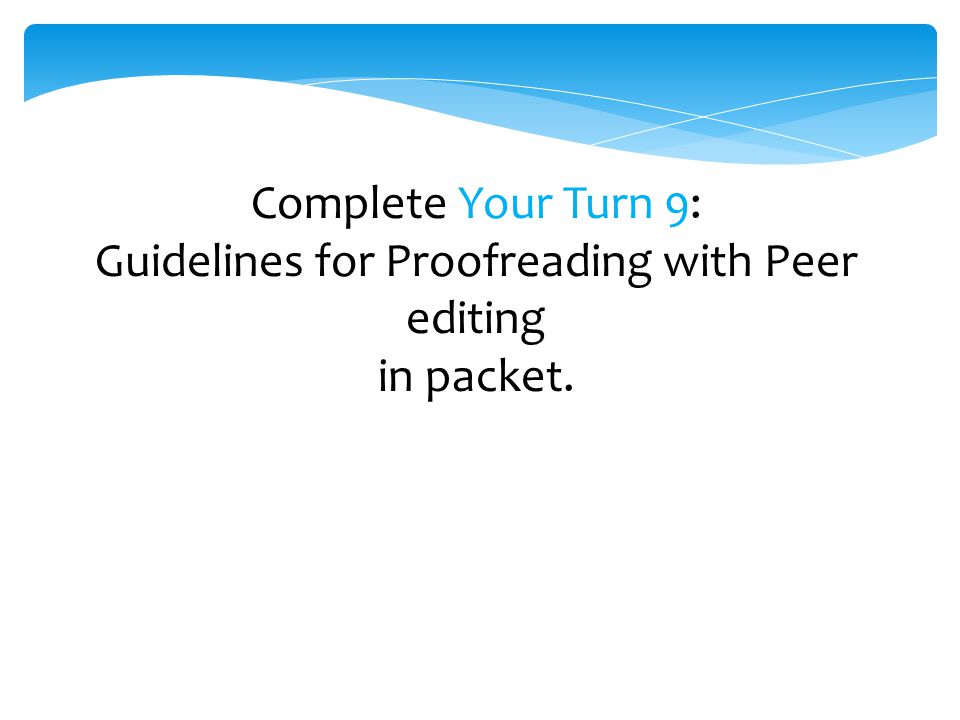 Complete Your Turn 9: Guidelines for Proofreading with Peer editing in packet.