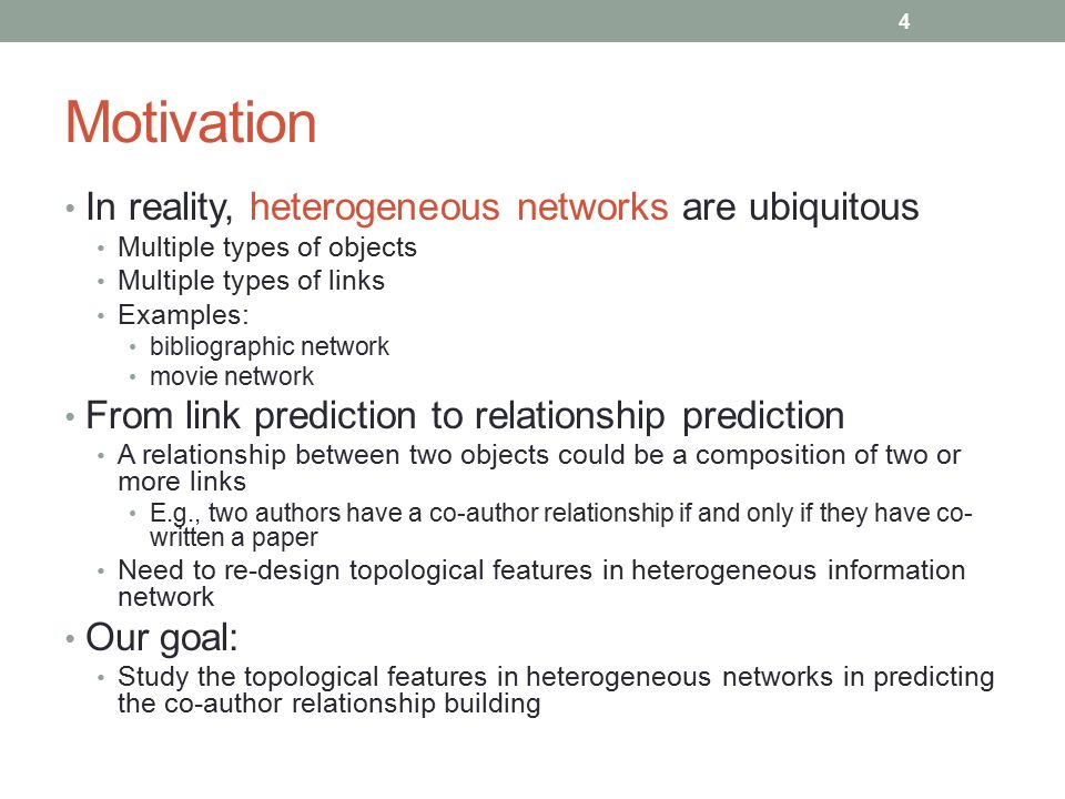Motivation In reality, heterogeneous networks are ubiquitous Multiple types of objects Multiple types of links Examples: bibliographic network movie n
