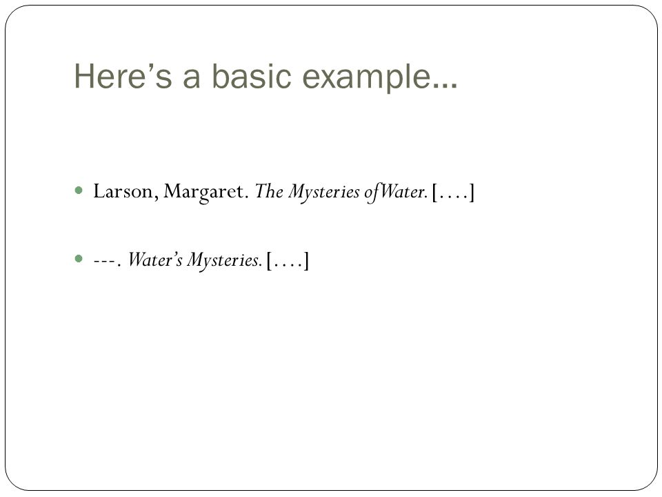Here's a basic example… Larson, Margaret. The Mysteries of Water. [….] ---. Water's Mysteries. [….]