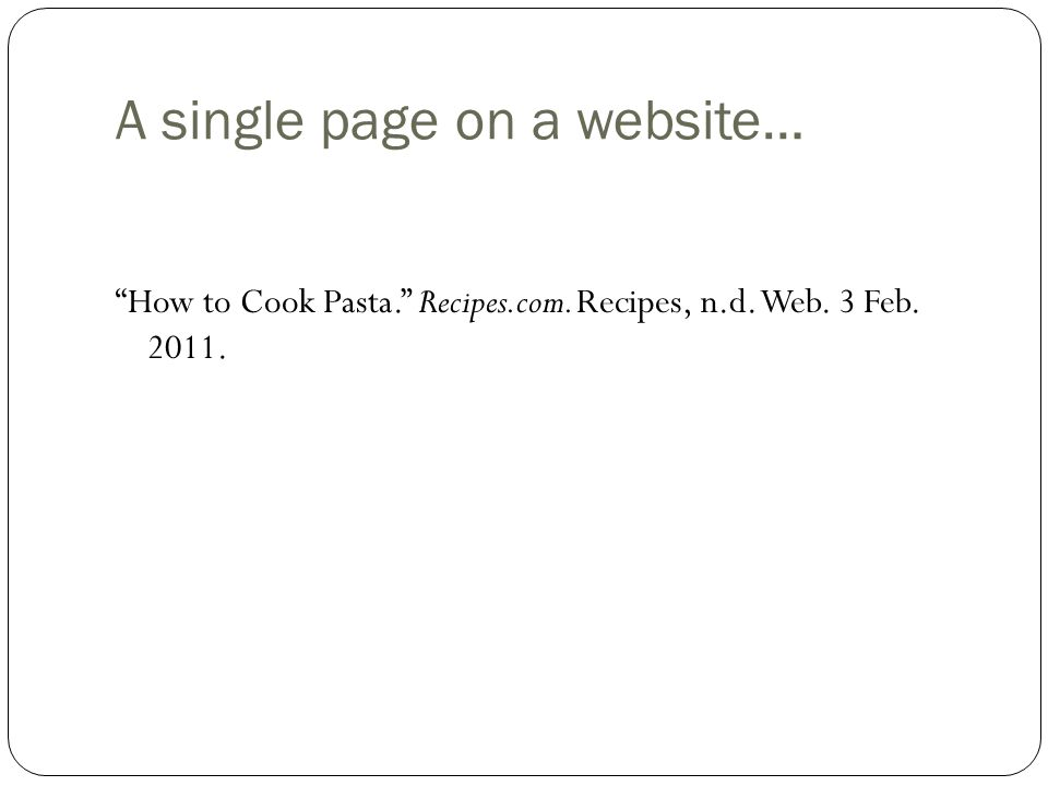 """A single page on a website… """"How to Cook Pasta."""" Recipes.com. Recipes, n.d. Web. 3 Feb. 2011."""