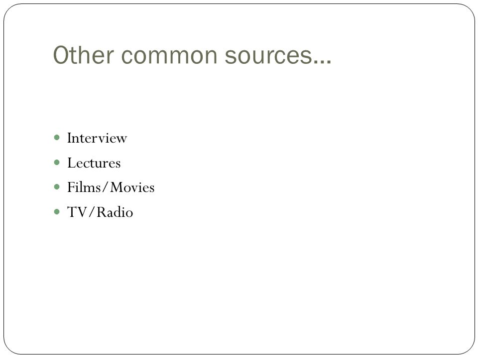 Other common sources… Interview Lectures Films/Movies TV/Radio