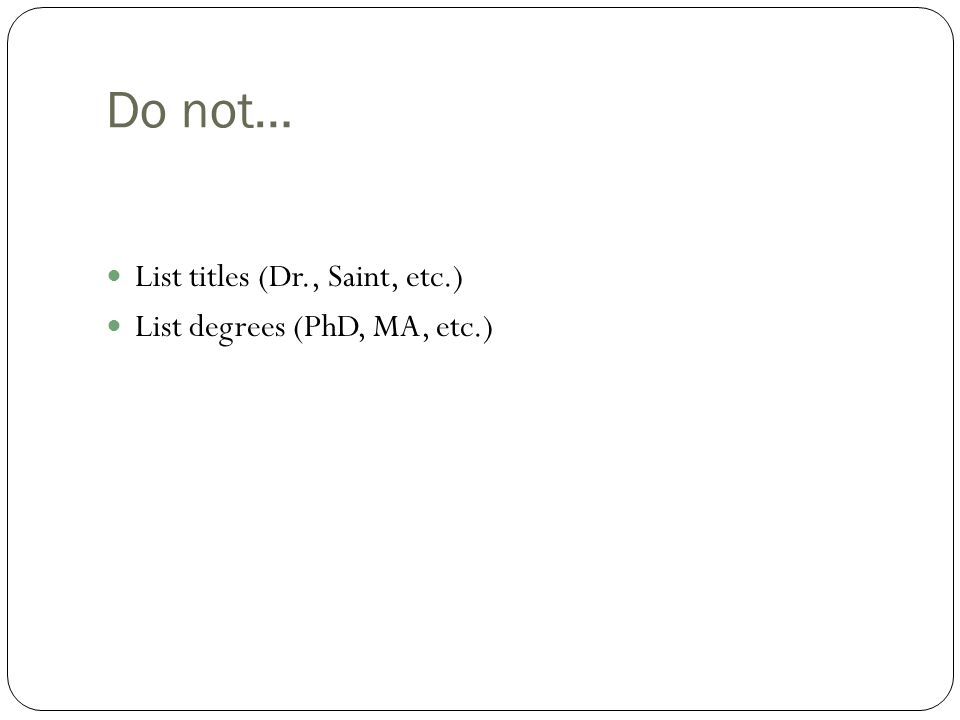 Do not… List titles (Dr., Saint, etc.) List degrees (PhD, MA, etc.)