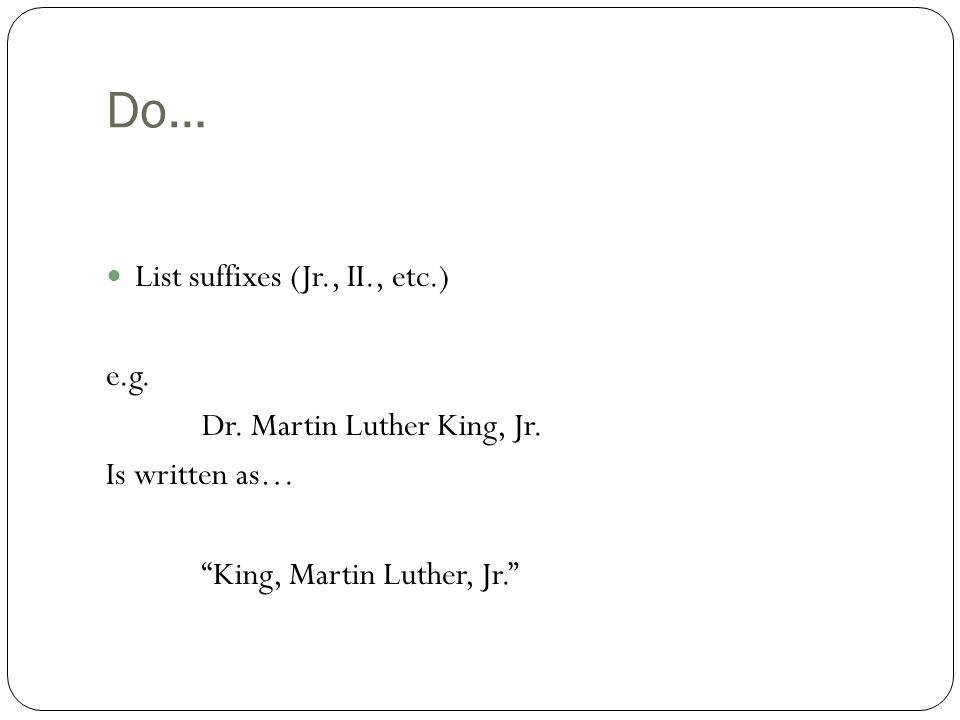 Do… List suffixes (Jr., II., etc.) e.g. Dr. Martin Luther King, Jr.