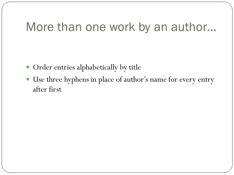 More than one work by an author… Order entries alphabetically by title Use three hyphens in place of author's name for every entry after first