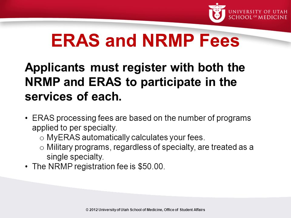 ERAS and NRMP Fees © 2012 University of Utah School of Medicine, Office of Student Affairs Applicants must register with both the NRMP and ERAS to participate in the services of each.