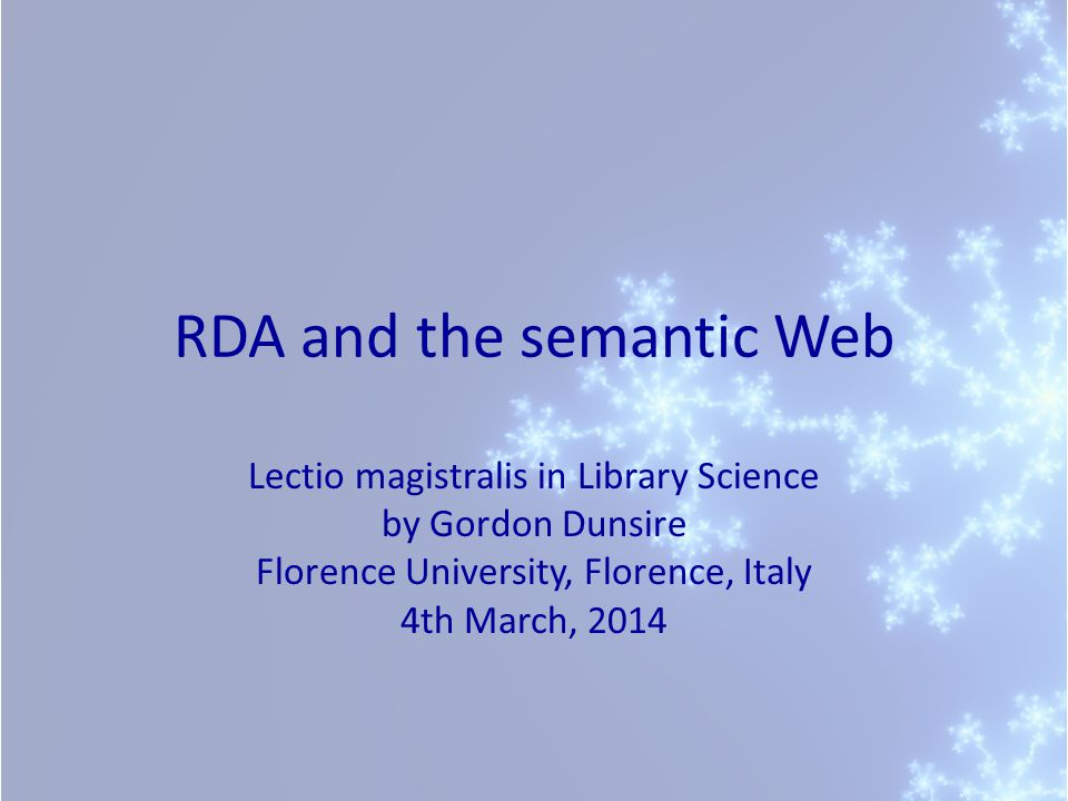 RDA and the semantic Web Lectio magistralis in Library Science by Gordon Dunsire Florence University, Florence, Italy 4th March, 2014