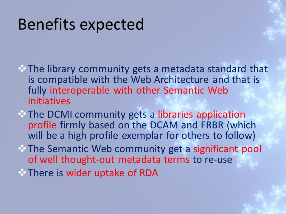 Benefits expected  The library community gets a metadata standard that is compatible with the Web Architecture and that is fully interoperable with other Semantic Web initiatives  The DCMI community gets a libraries application profile firmly based on the DCAM and FRBR (which will be a high profile exemplar for others to follow)  The Semantic Web community get a significant pool of well thought-out metadata terms to re-use  There is wider uptake of RDA