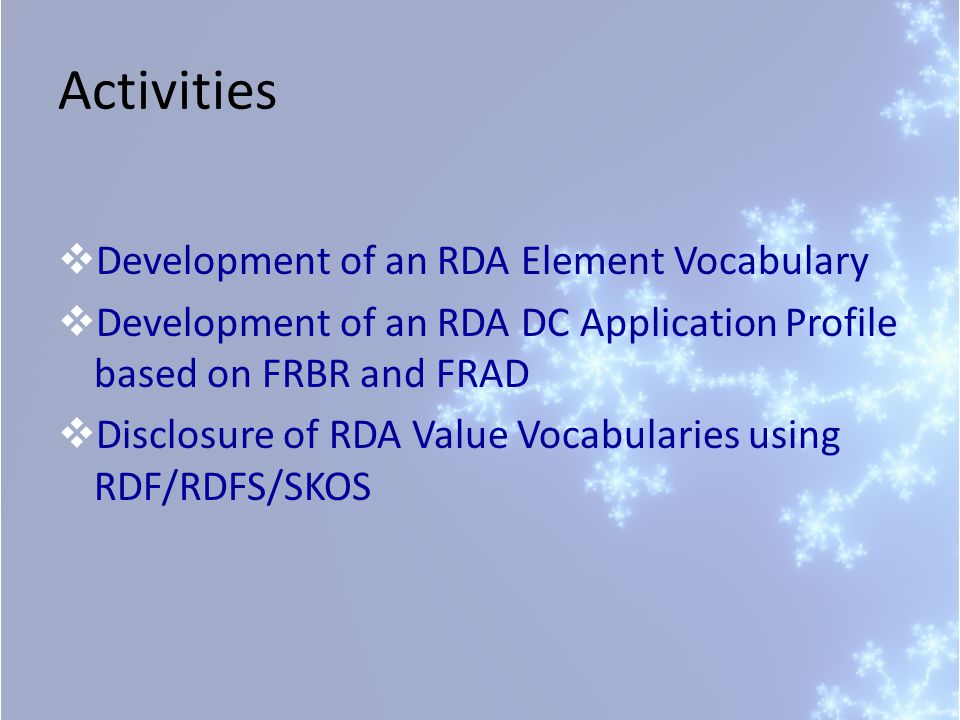 Activities  Development of an RDA Element Vocabulary  Development of an RDA DC Application Profile based on FRBR and FRAD  Disclosure of RDA Value Vocabularies using RDF/RDFS/SKOS