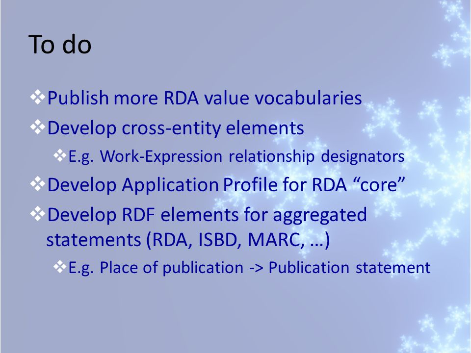 To do  Publish more RDA value vocabularies  Develop cross-entity elements  E.g. Work-Expression relationship designators  Develop Application Prof