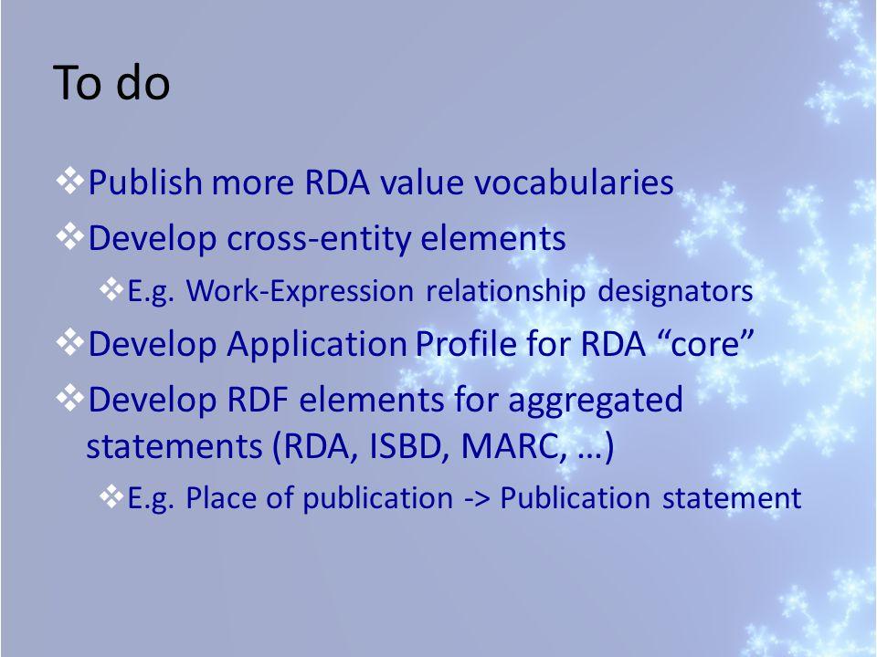 To do  Publish more RDA value vocabularies  Develop cross-entity elements  E.g.