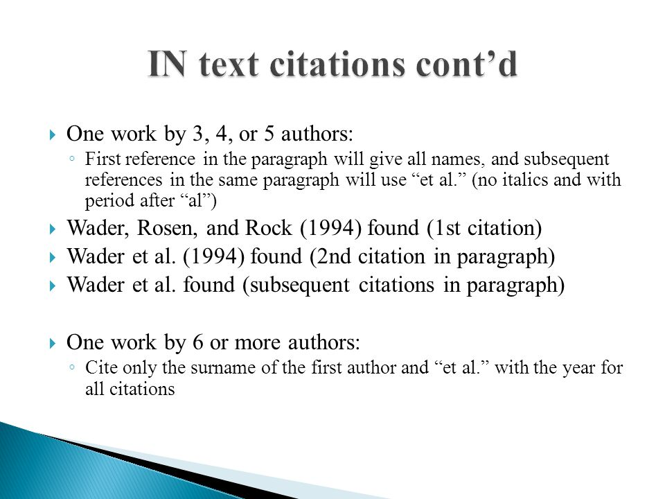  One work by 3, 4, or 5 authors: ◦ First reference in the paragraph will give all names, and subsequent references in the same paragraph will use et al. (no italics and with period after al )  Wader, Rosen, and Rock (1994) found (1st citation)  Wader et al.