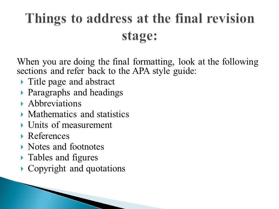 When you are doing the final formatting, look at the following sections and refer back to the APA style guide:  Title page and abstract  Paragraphs and headings  Abbreviations  Mathematics and statistics  Units of measurement  References  Notes and footnotes  Tables and figures  Copyright and quotations