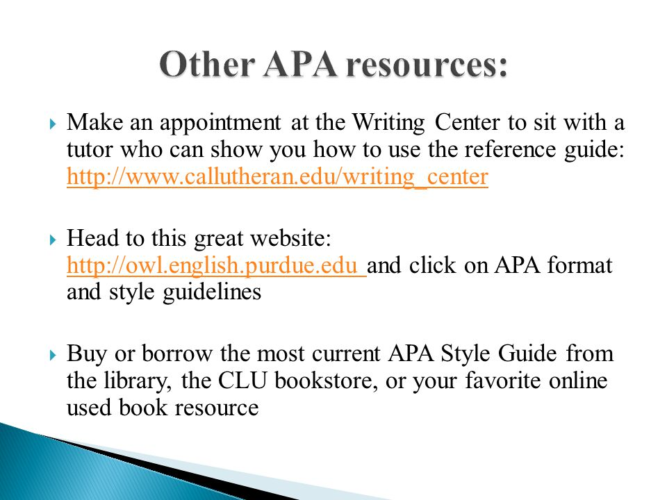  Make an appointment at the Writing Center to sit with a tutor who can show you how to use the reference guide: http://www.callutheran.edu/writing_center http://www.callutheran.edu/writing_center  Head to this great website: http://owl.english.purdue.edu and click on APA format and style guidelines http://owl.english.purdue.edu  Buy or borrow the most current APA Style Guide from the library, the CLU bookstore, or your favorite online used book resource