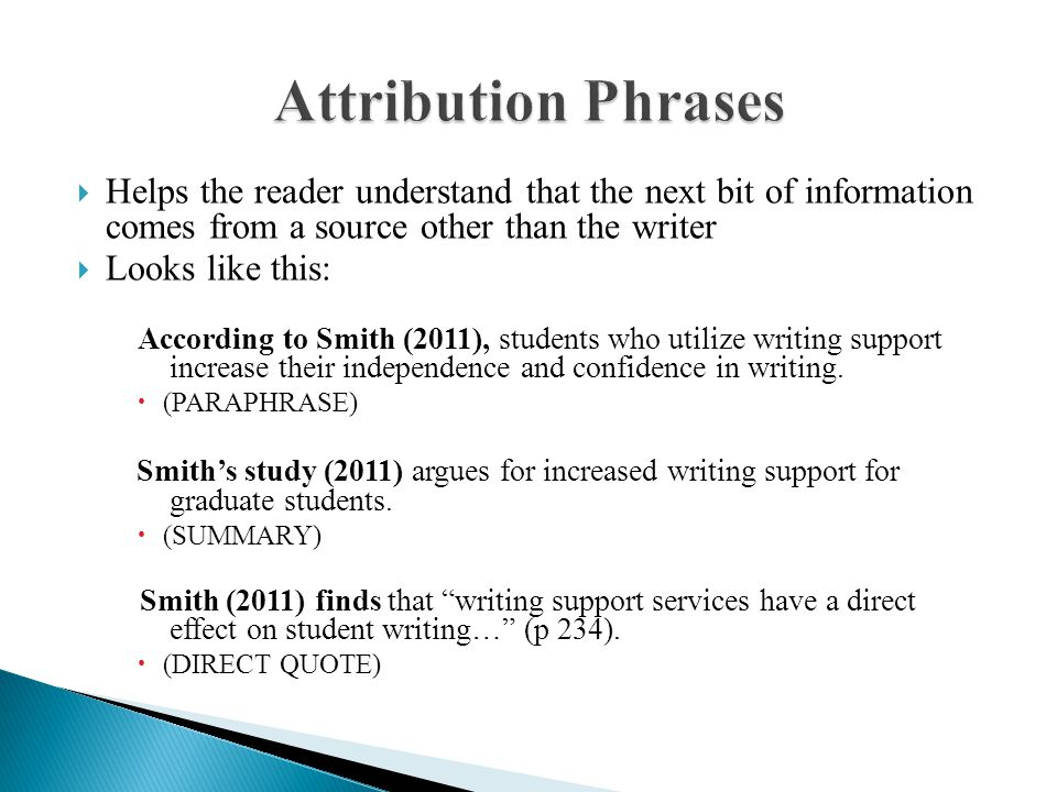  Helps the reader understand that the next bit of information comes from a source other than the writer  Looks like this: According to Smith (2011), students who utilize writing support increase their independence and confidence in writing.