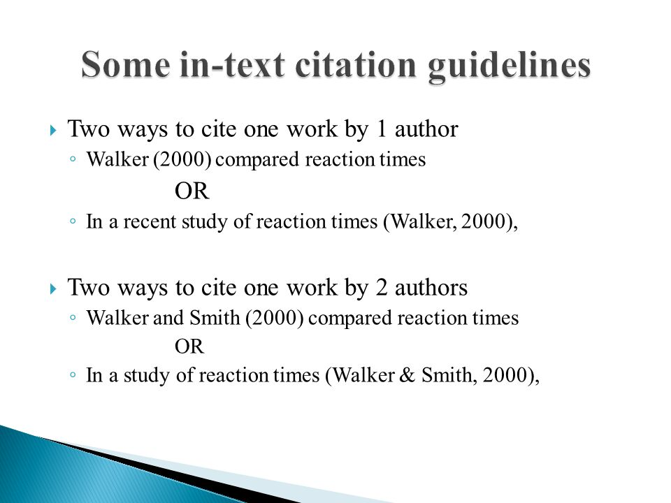  Two ways to cite one work by 1 author ◦ Walker (2000) compared reaction times OR ◦ In a recent study of reaction times (Walker, 2000),  Two ways to cite one work by 2 authors ◦ Walker and Smith (2000) compared reaction times OR ◦ In a study of reaction times (Walker & Smith, 2000),