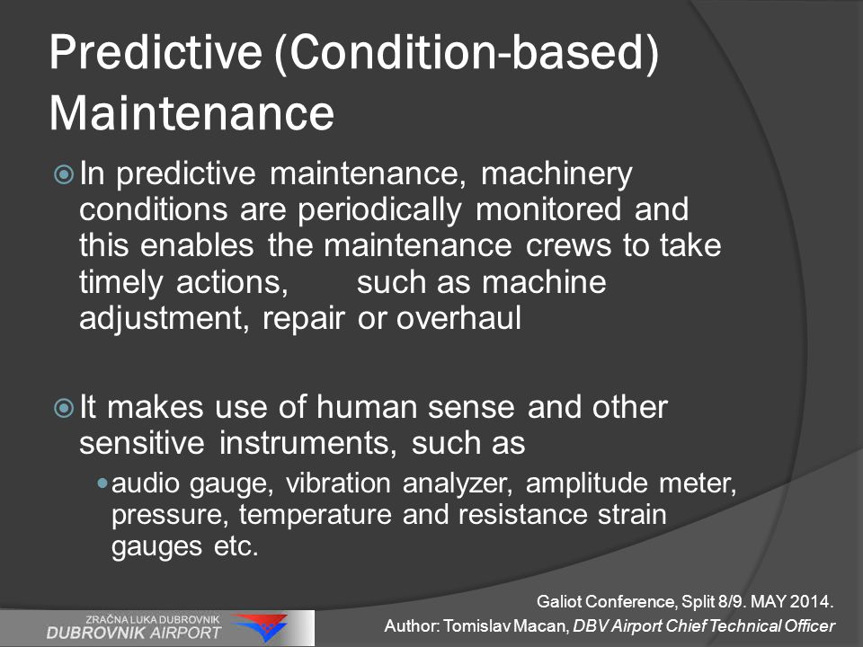 Predictive (Condition-based) Maintenance  In predictive maintenance, machinery conditions are periodically monitored and this enables the maintenance crews to take timely actions, such as machine adjustment, repair or overhaul  It makes use of human sense and other sensitive instruments, such as audio gauge, vibration analyzer, amplitude meter, pressure, temperature and resistance strain gauges etc.