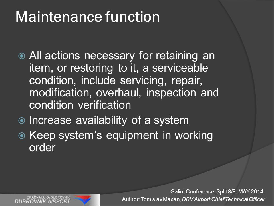 Maintenance function  All actions necessary for retaining an item, or restoring to it, a serviceable condition, include servicing, repair, modification, overhaul, inspection and condition verification  Increase availability of a system  Keep system's equipment in working order Galiot Conference, Split 8/9.