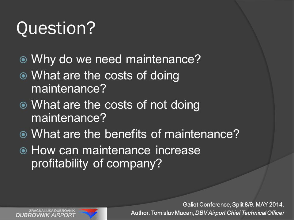 Question.  Why do we need maintenance.  What are the costs of doing maintenance.