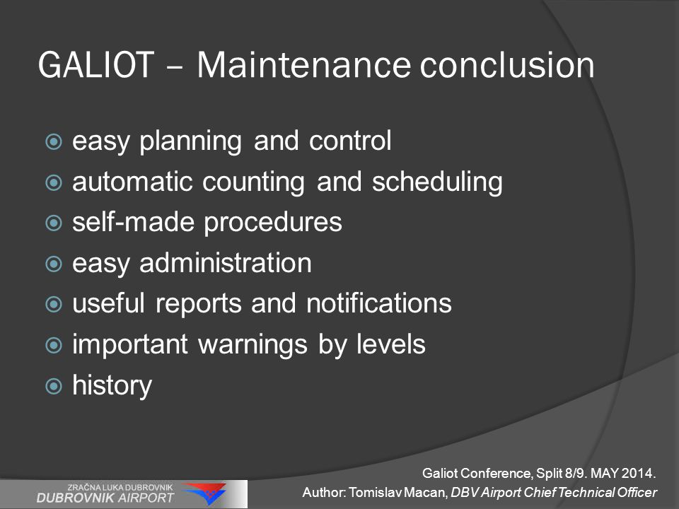 GALIOT – Maintenance conclusion  easy planning and control  automatic counting and scheduling  self-made procedures  easy administration  useful reports and notifications  important warnings by levels  history Galiot Conference, Split 8/9.