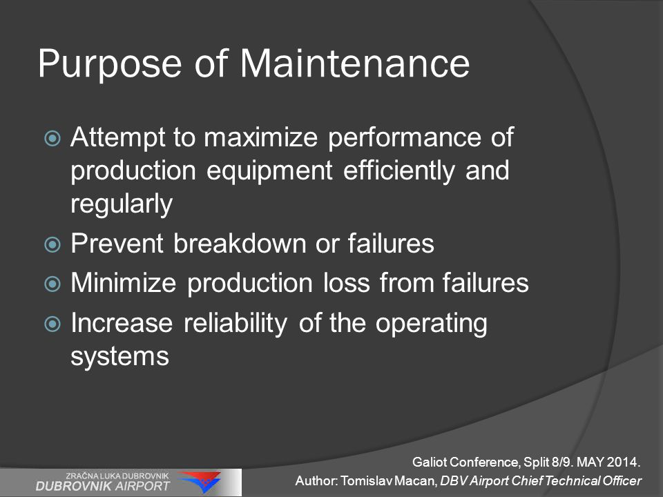 Purpose of Maintenance  Attempt to maximize performance of production equipment efficiently and regularly  Prevent breakdown or failures  Minimize production loss from failures  Increase reliability of the operating systems Galiot Conference, Split 8/9.