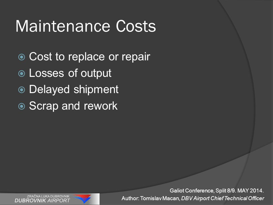 Maintenance Costs  Cost to replace or repair  Losses of output  Delayed shipment  Scrap and rework Galiot Conference, Split 8/9.