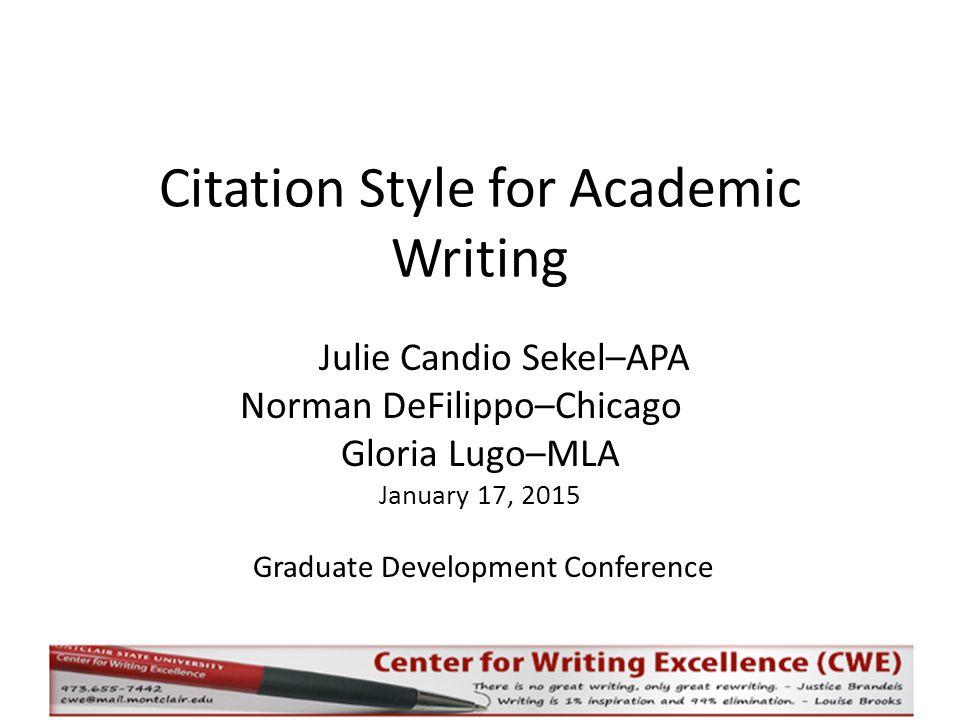 Citation Style for Academic Writing Julie Candio Sekel–APA Norman DeFilippo–Chicago Gloria Lugo–MLA January 17, 2015 Graduate Development Conference