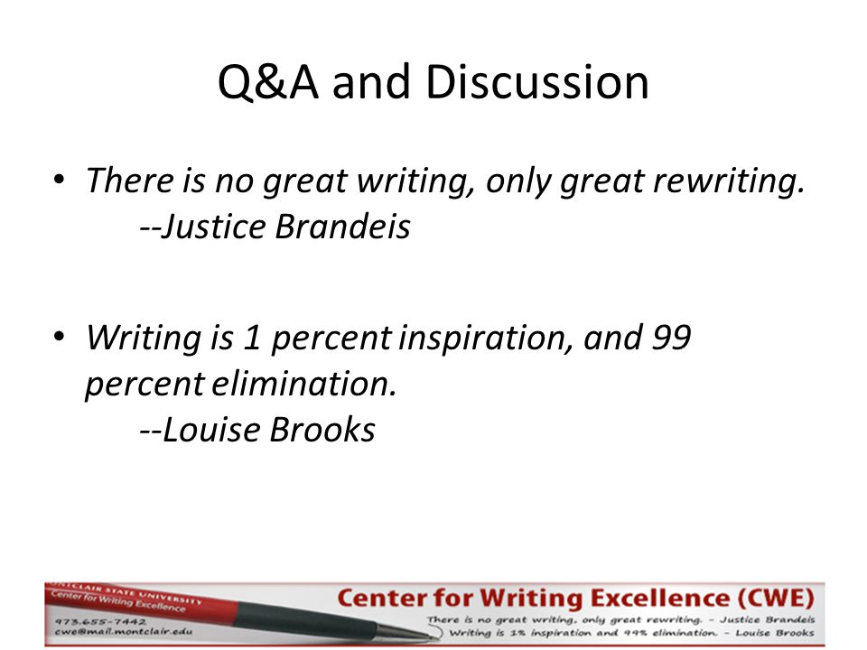 Q&A and Discussion There is no great writing, only great rewriting. --Justice Brandeis Writing is 1 percent inspiration, and 99 percent elimination. -