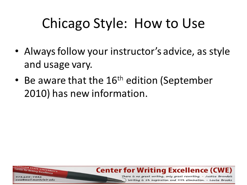 Chicago Style: How to Use Always follow your instructor's advice, as style and usage vary. Be aware that the 16 th edition (September 2010) has new in